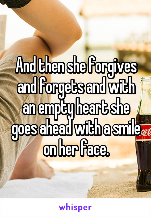 And then she forgives and forgets and with an empty heart she goes ahead with a smile on her face.