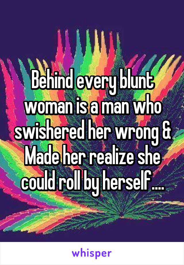 Behind every blunt woman is a man who swishered her wrong & Made her realize she could roll by herself....