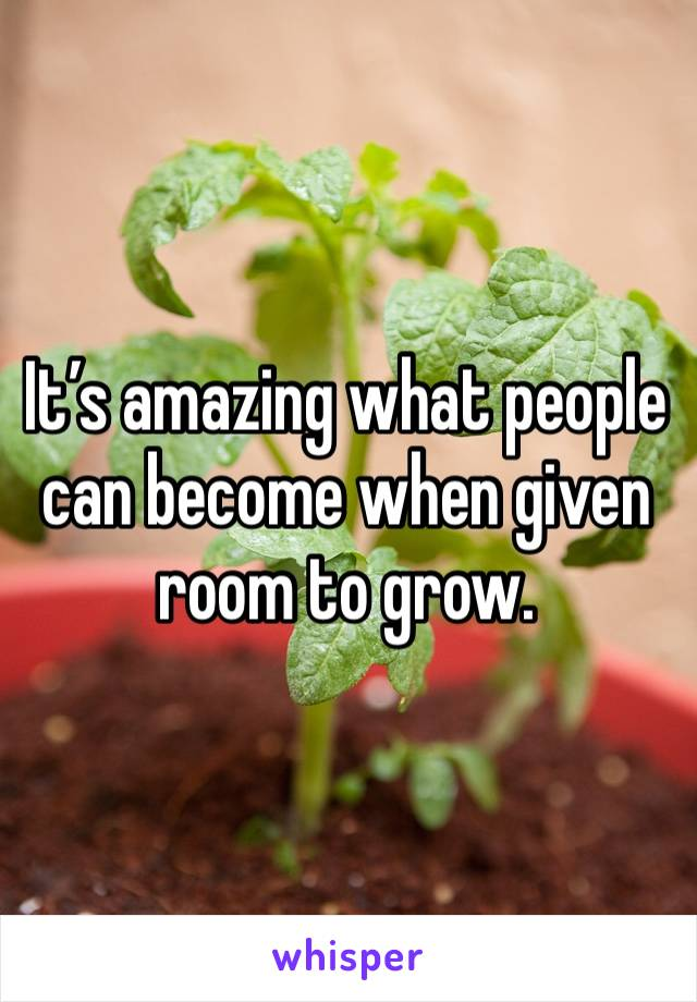 It's amazing what people can become when given room to grow.