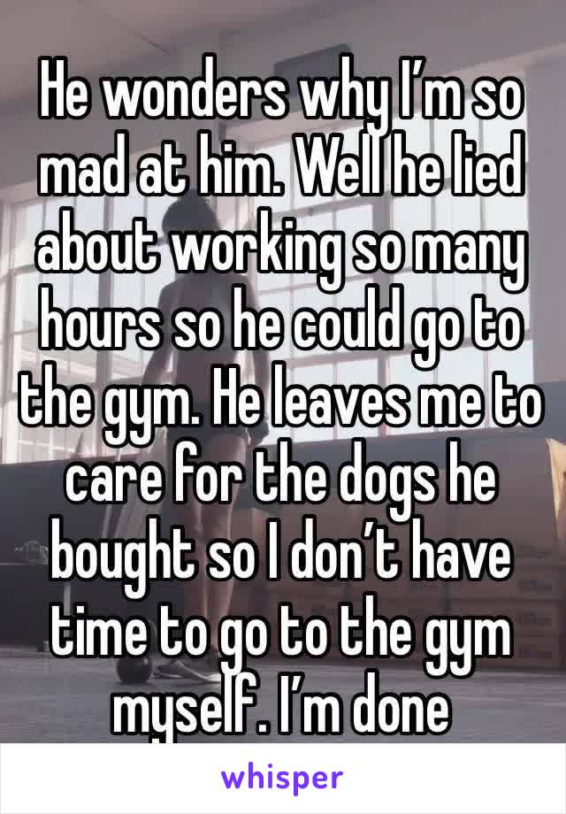 He wonders why I'm so mad at him. Well he lied about working so many hours so he could go to the gym. He leaves me to care for the dogs he bought so I don't have time to go to the gym myself. I'm done