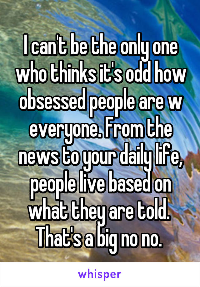 I can't be the only one who thinks it's odd how obsessed people are w everyone. From the news to your daily life, people live based on what they are told.  That's a big no no.
