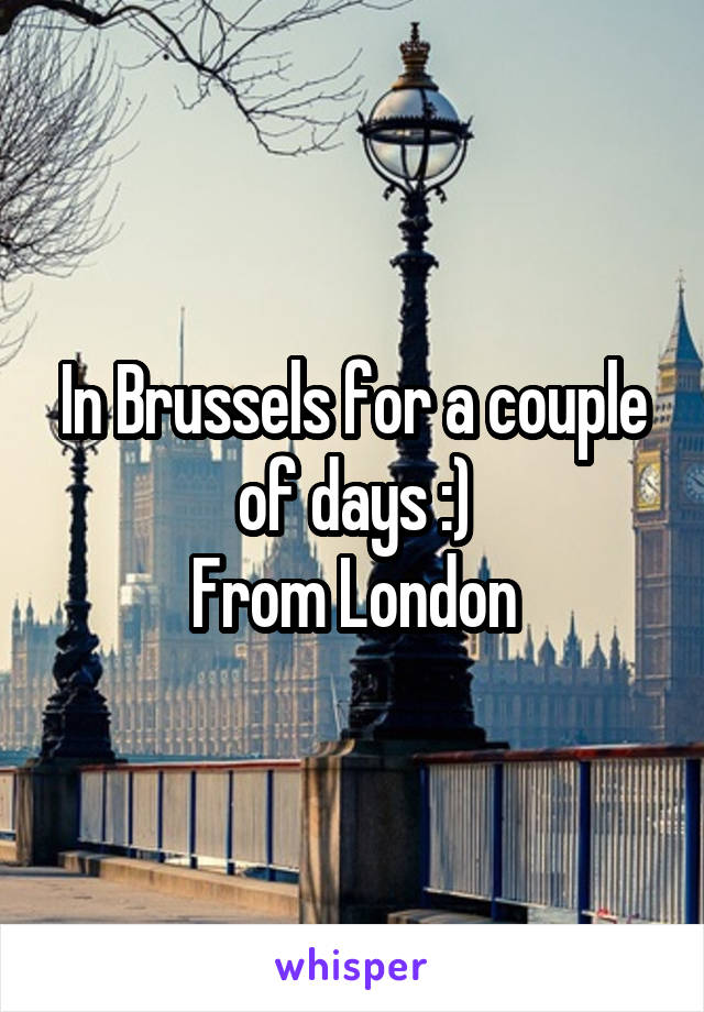 In Brussels for a couple of days :) From London