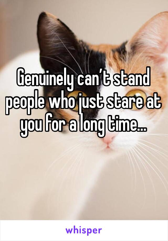 Genuinely can't stand people who just stare at you for a long time...