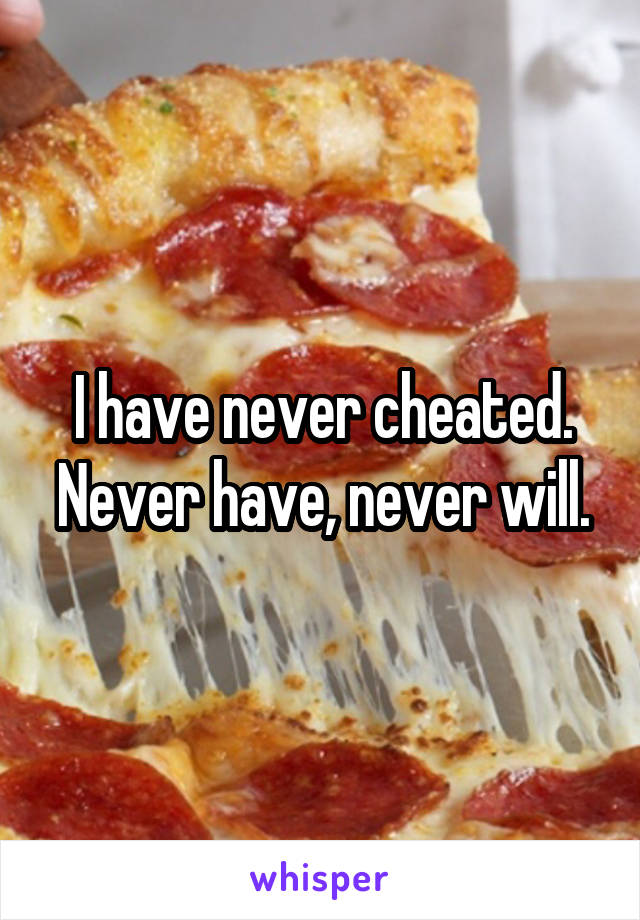 I have never cheated. Never have, never will.