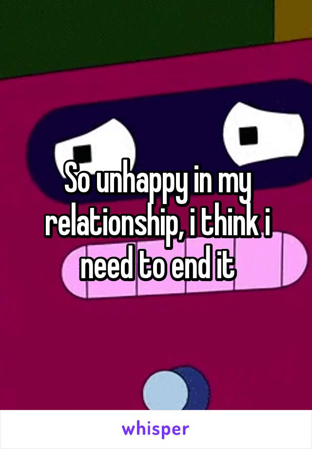 So unhappy in my relationship, i think i need to end it