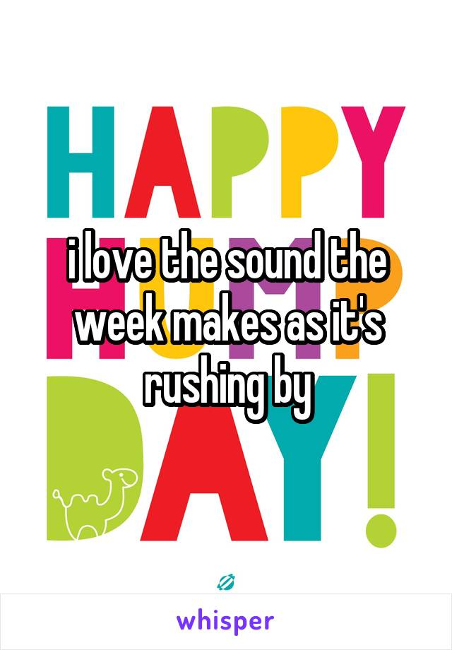 i love the sound the week makes as it's rushing by