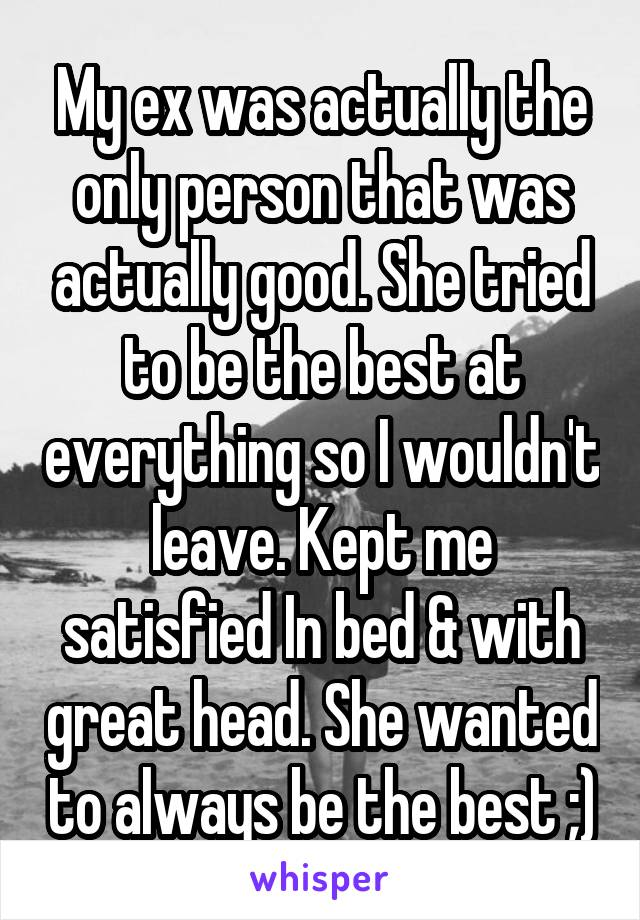 My ex was actually the only person that was actually good. She tried to be the best at everything so I wouldn't leave. Kept me satisfied In bed & with great head. She wanted to always be the best ;)