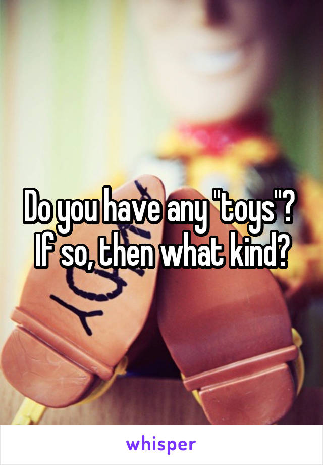 """Do you have any """"toys""""?  If so, then what kind?"""