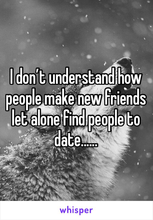 I don't understand how people make new friends let alone find people to date......