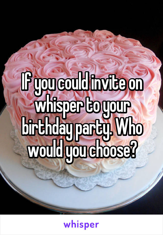 If you could invite on whisper to your birthday party. Who would you choose?