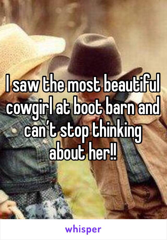 I saw the most beautiful cowgirl at boot barn and can't stop thinking about her!!