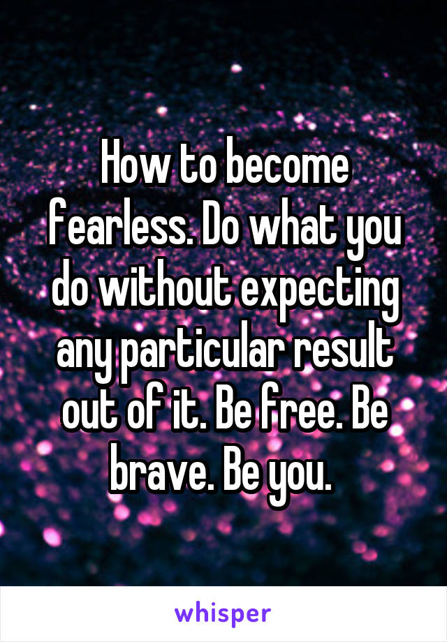 How to become fearless. Do what you do without expecting any particular result out of it. Be free. Be brave. Be you.