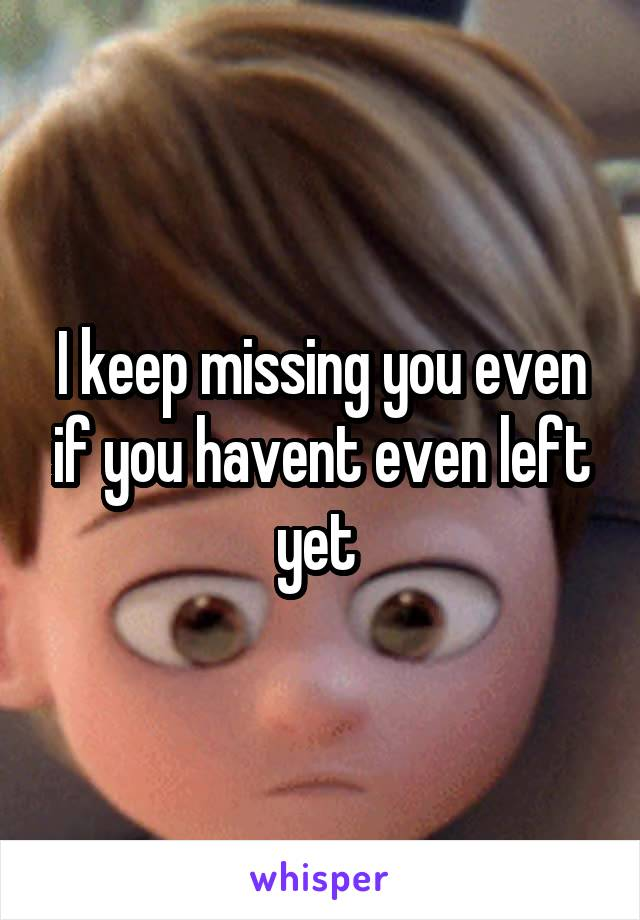 I keep missing you even if you havent even left yet