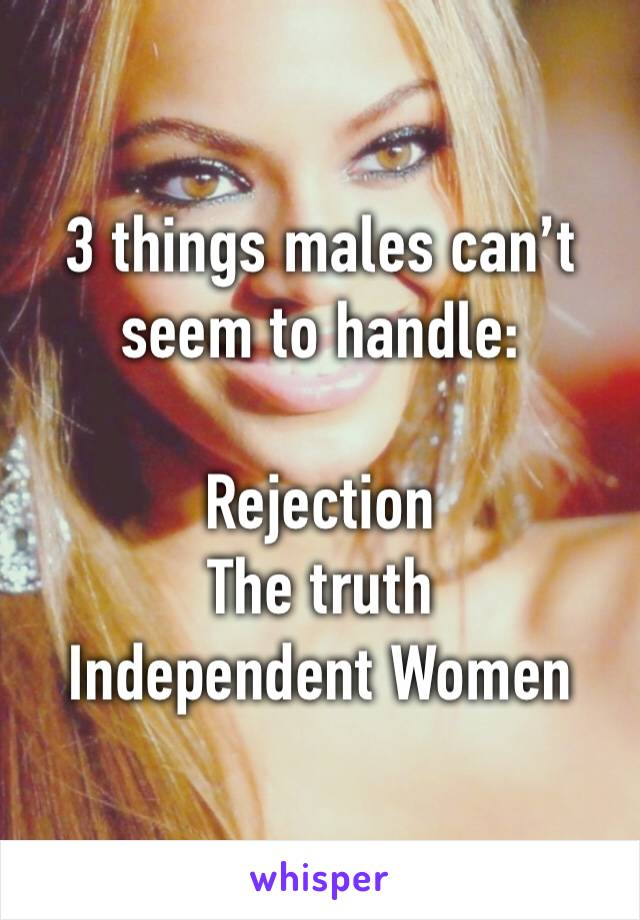 3 things males can't seem to handle:  Rejection The truth Independent Women