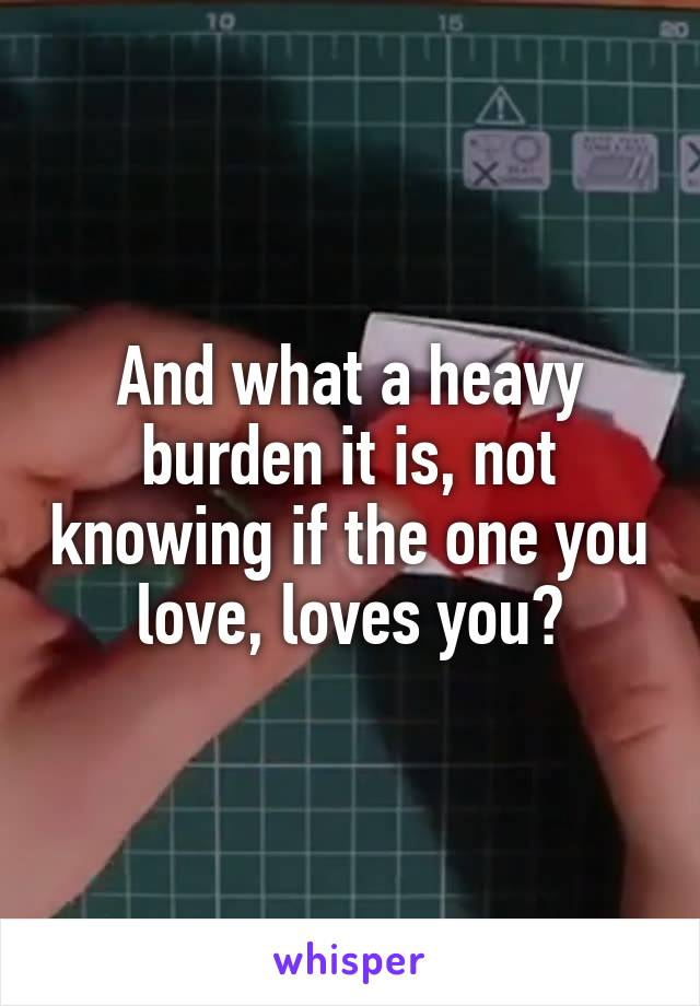 And what a heavy burden it is, not knowing if the one you love, loves you?