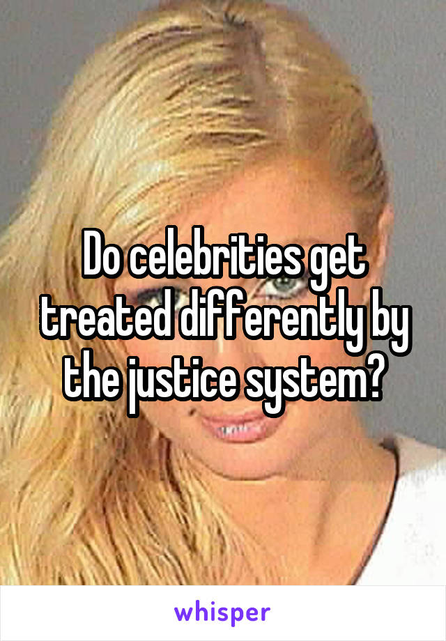 Do celebrities get treated differently by the justice system?