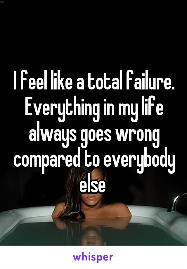 I feel like a total failure. Everything in my life always goes wrong compared to everybody else
