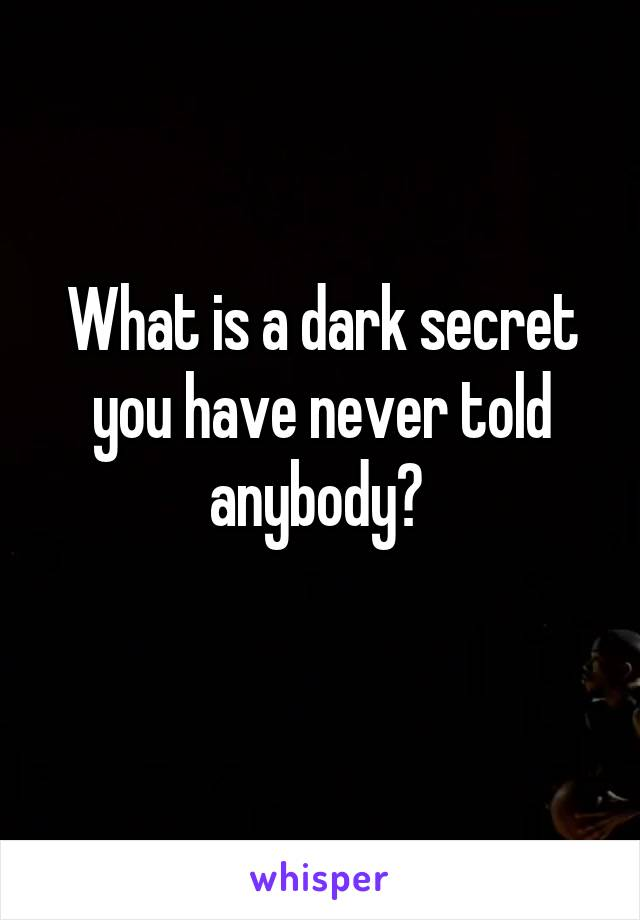 What is a dark secret you have never told anybody?