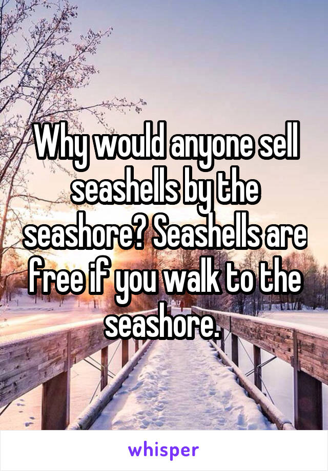 Why would anyone sell seashells by the seashore? Seashells are free if you walk to the seashore.