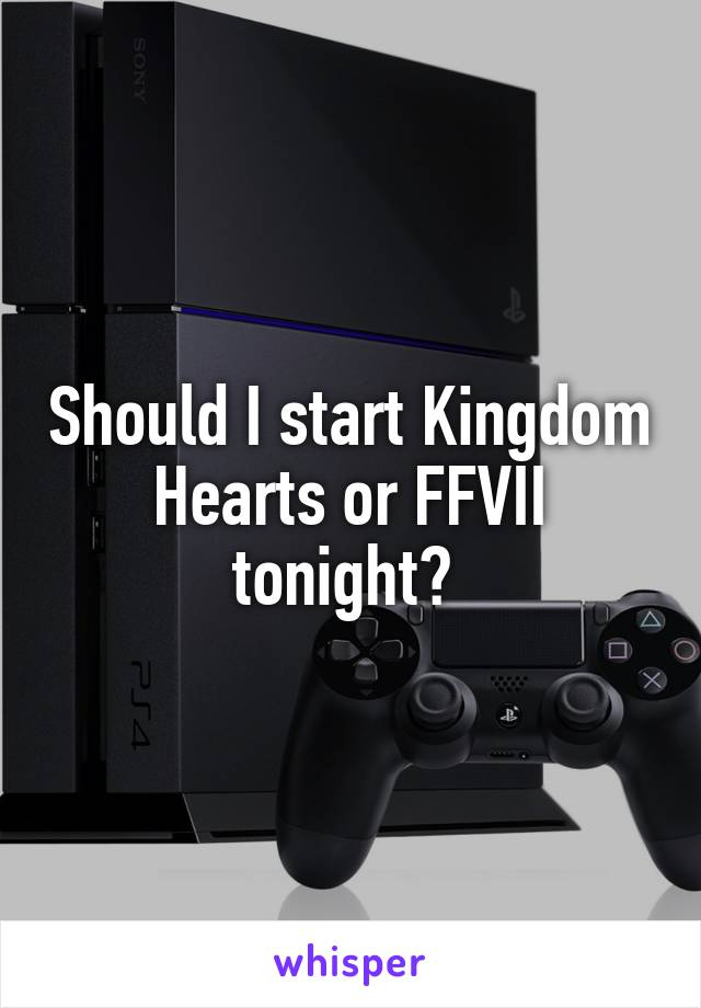 Should I start Kingdom Hearts or FFVII tonight?