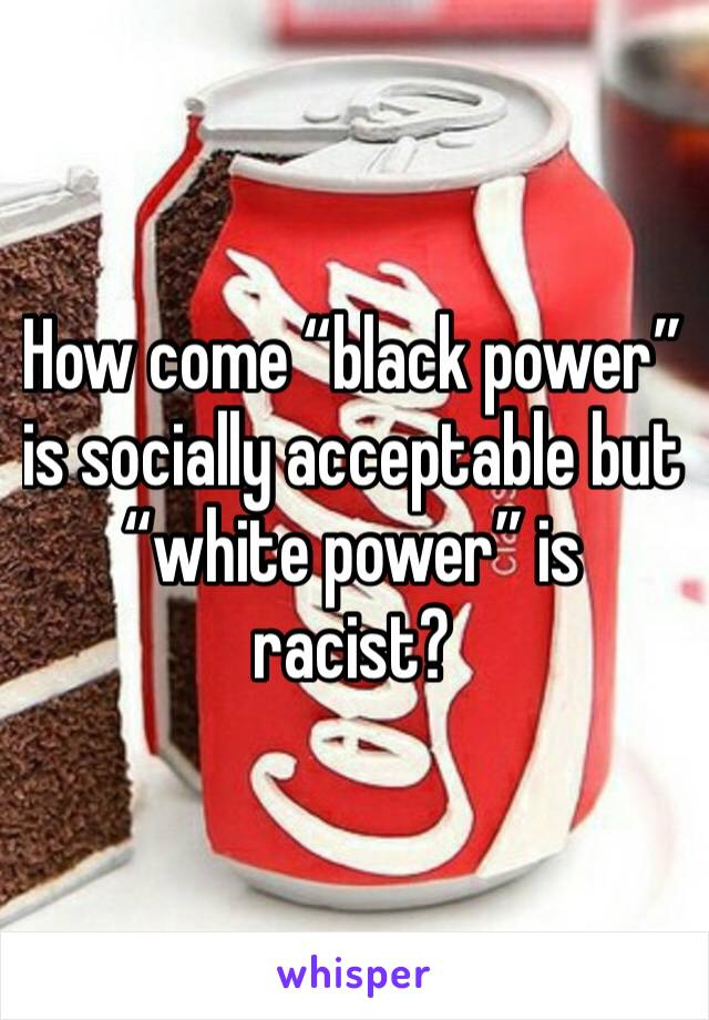 """How come """"black power"""" is socially acceptable but """"white power"""" is racist?"""