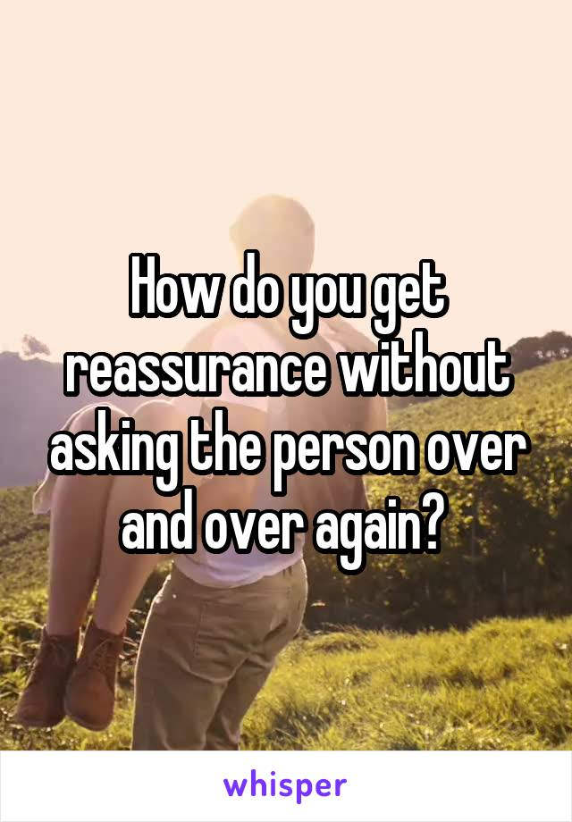 How do you get reassurance without asking the person over and over again?