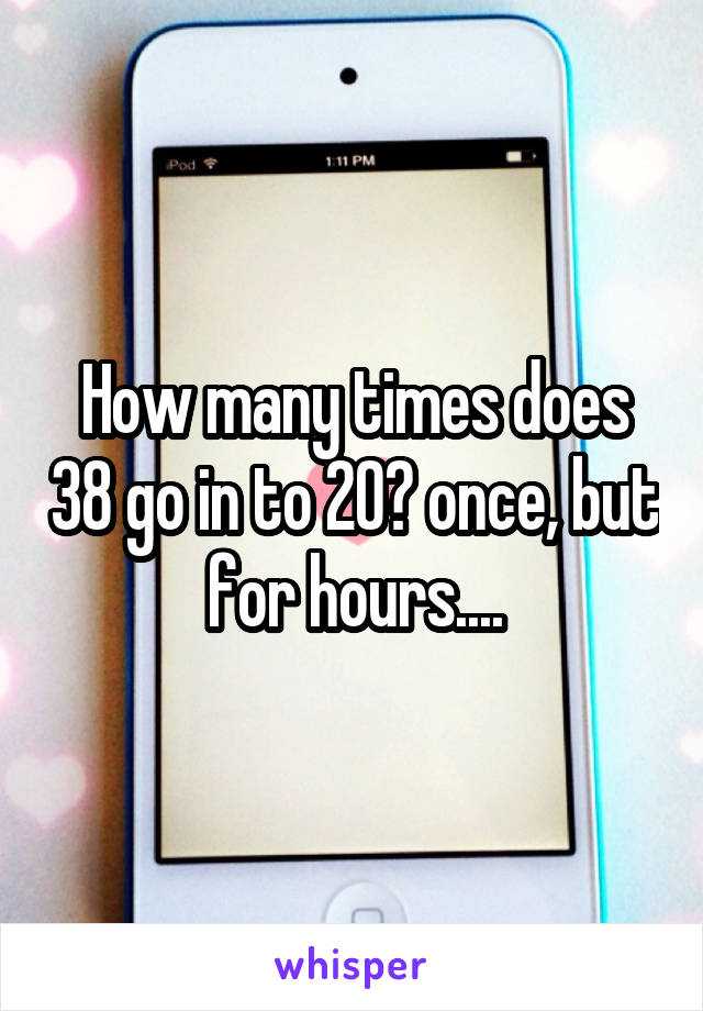 How many times does 38 go in to 20? once, but for hours....