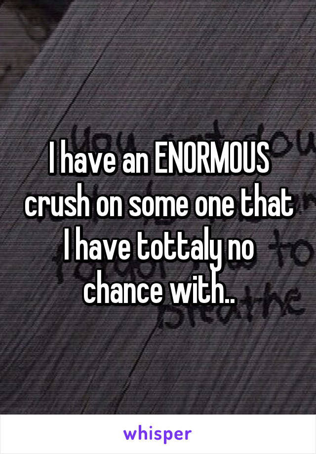 I have an ENORMOUS crush on some one that I have tottaly no chance with..