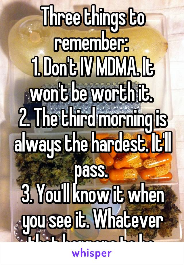 Three things to remember:  1. Don't IV MDMA. It won't be worth it.  2. The third morning is always the hardest. It'll pass.  3. You'll know it when you see it. Whatever that happens to be.