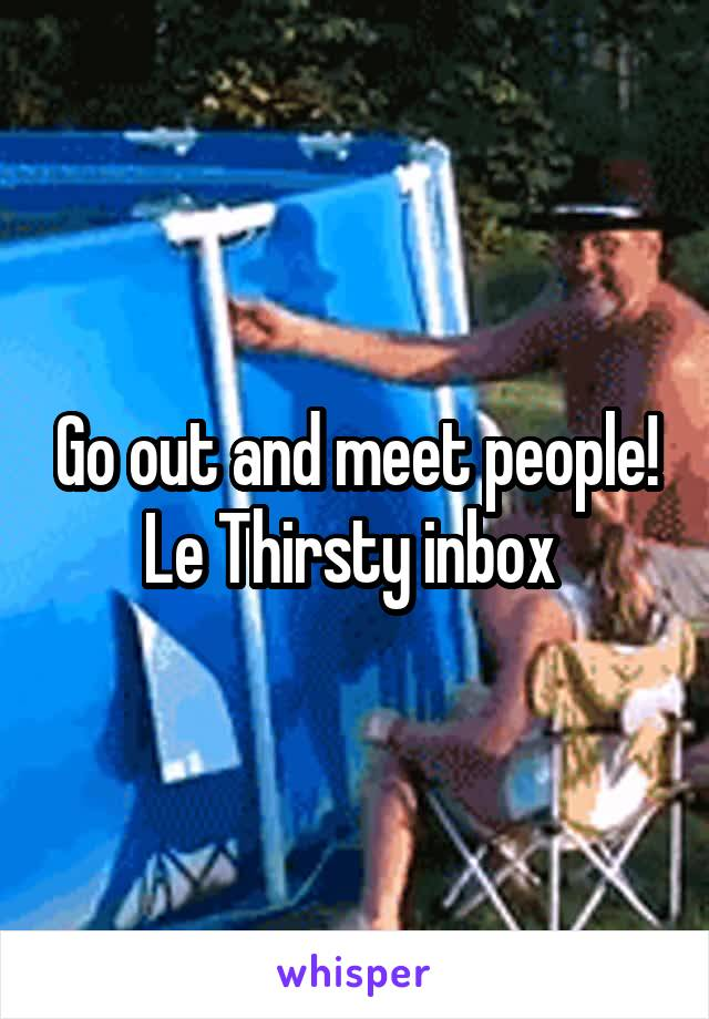 Go out and meet people! Le Thirsty inbox