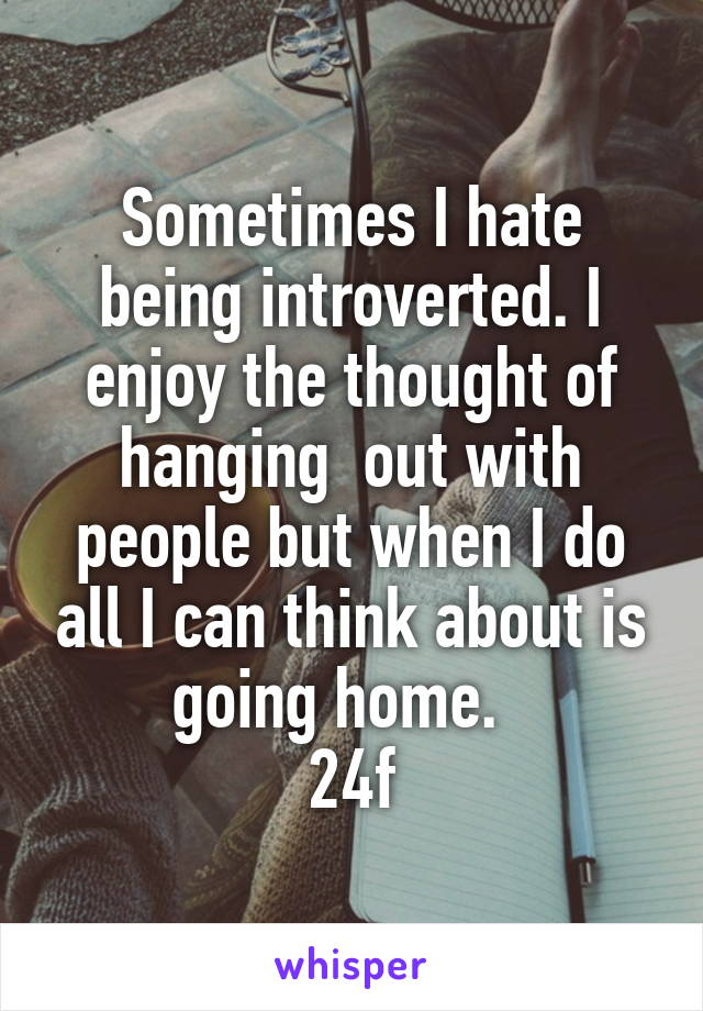 Sometimes I hate being introverted. I enjoy the thought of hanging  out with people but when I do all I can think about is going home.   24f