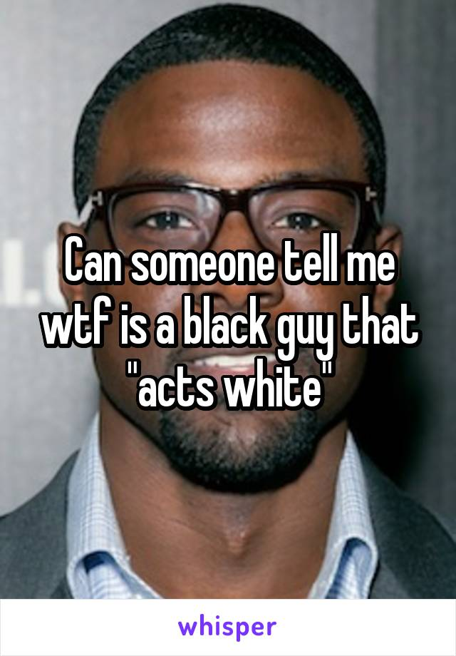 """Can someone tell me wtf is a black guy that """"acts white"""""""