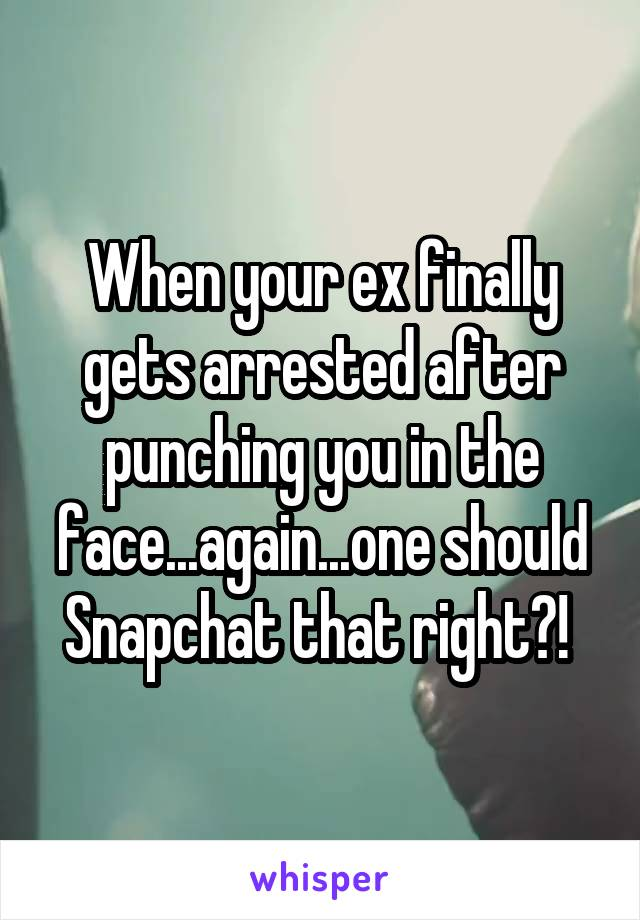 When your ex finally gets arrested after punching you in the face...again...one should Snapchat that right?!