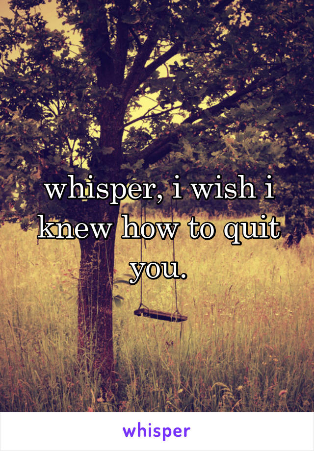 whisper, i wish i knew how to quit you.