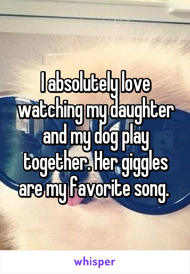I absolutely love watching my daughter and my dog play together. Her giggles are my favorite song.