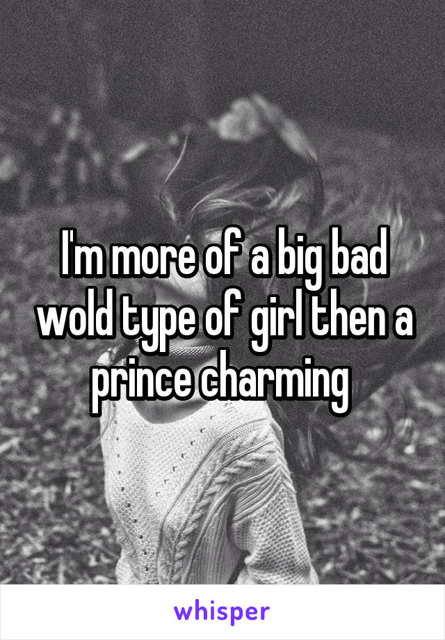 I'm more of a big bad wold type of girl then a prince charming