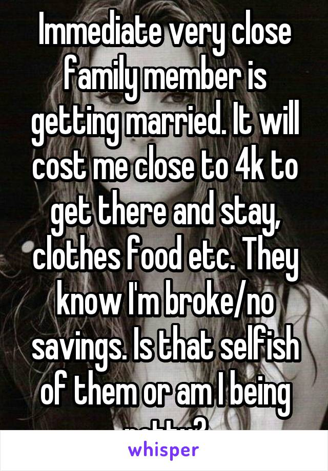 Immediate very close family member is getting married. It will cost me close to 4k to get there and stay, clothes food etc. They know I'm broke/no savings. Is that selfish of them or am I being petty?