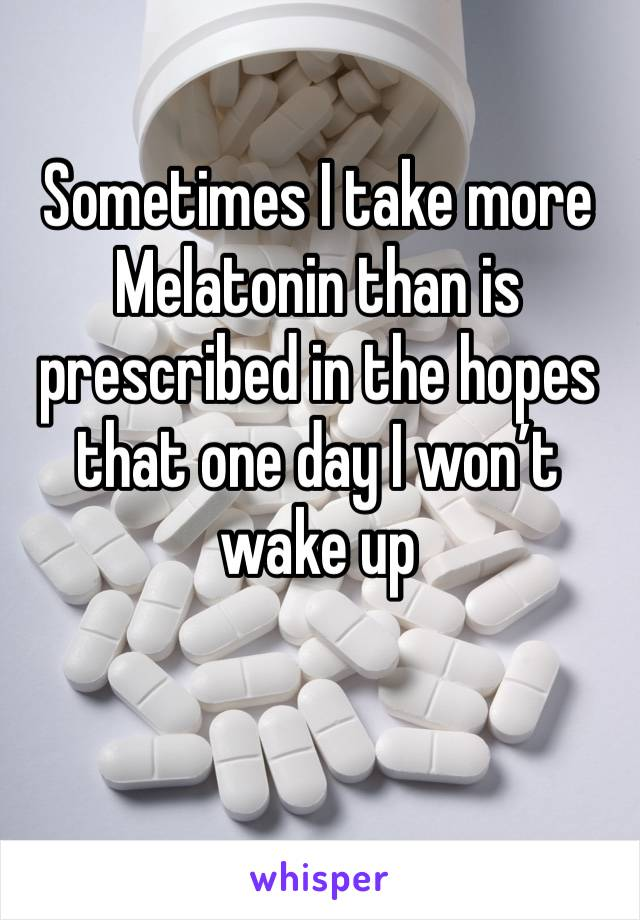 Sometimes I take more Melatonin than is prescribed in the hopes that one day I won't wake up