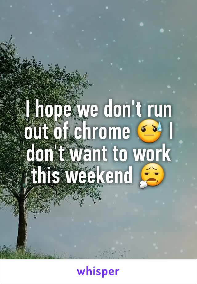I hope we don't run out of chrome 😓 I don't want to work this weekend 😧