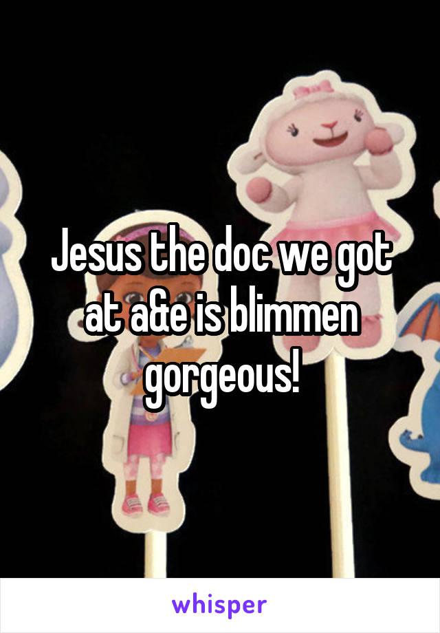 Jesus the doc we got at a&e is blimmen gorgeous!