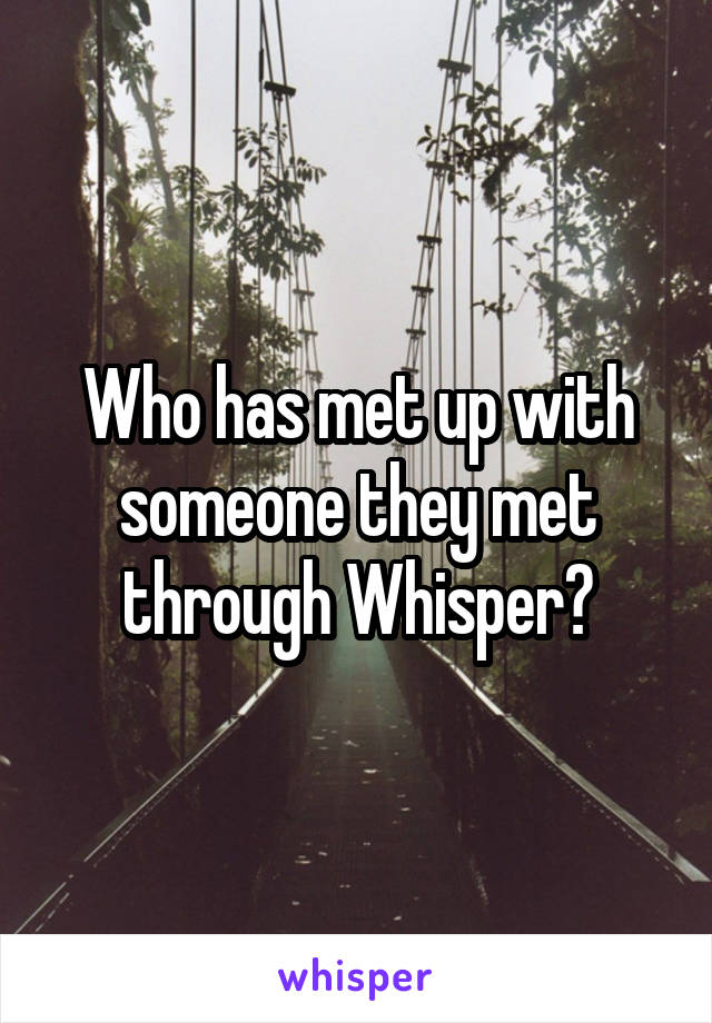 Who has met up with someone they met through Whisper?