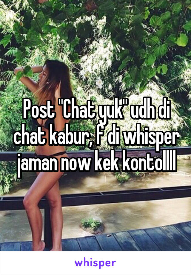 "Post ""Chat yuk"" udh di chat kabur, f di whisper jaman now kek kontollll"