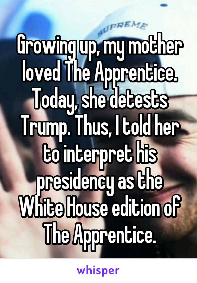 Growing up, my mother loved The Apprentice. Today, she detests Trump. Thus, I told her to interpret his presidency as the White House edition of The Apprentice.