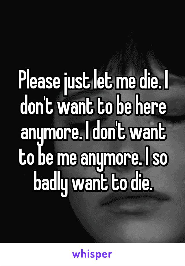 Please just let me die. I don't want to be here anymore. I don't want to be me anymore. I so badly want to die.