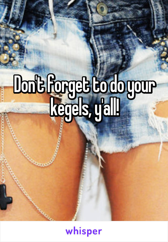 Don't forget to do your kegels, y'all!