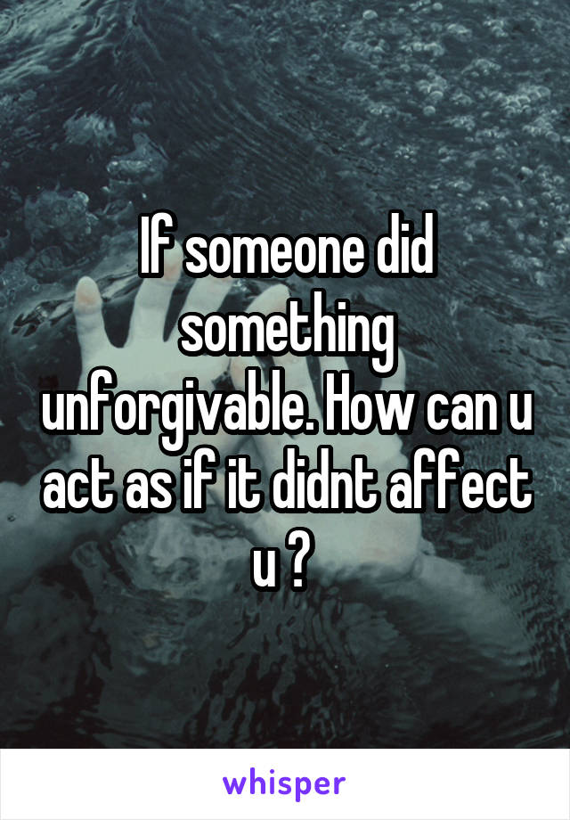 If someone did something unforgivable. How can u act as if it didnt affect u ?