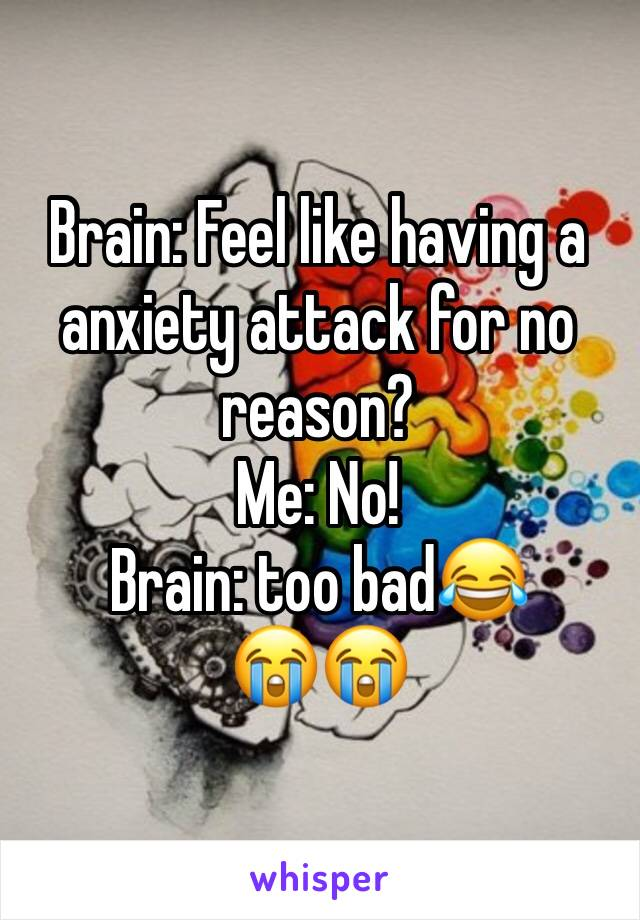 Brain: Feel like having a anxiety attack for no reason? Me: No! Brain: too bad😂 😭😭