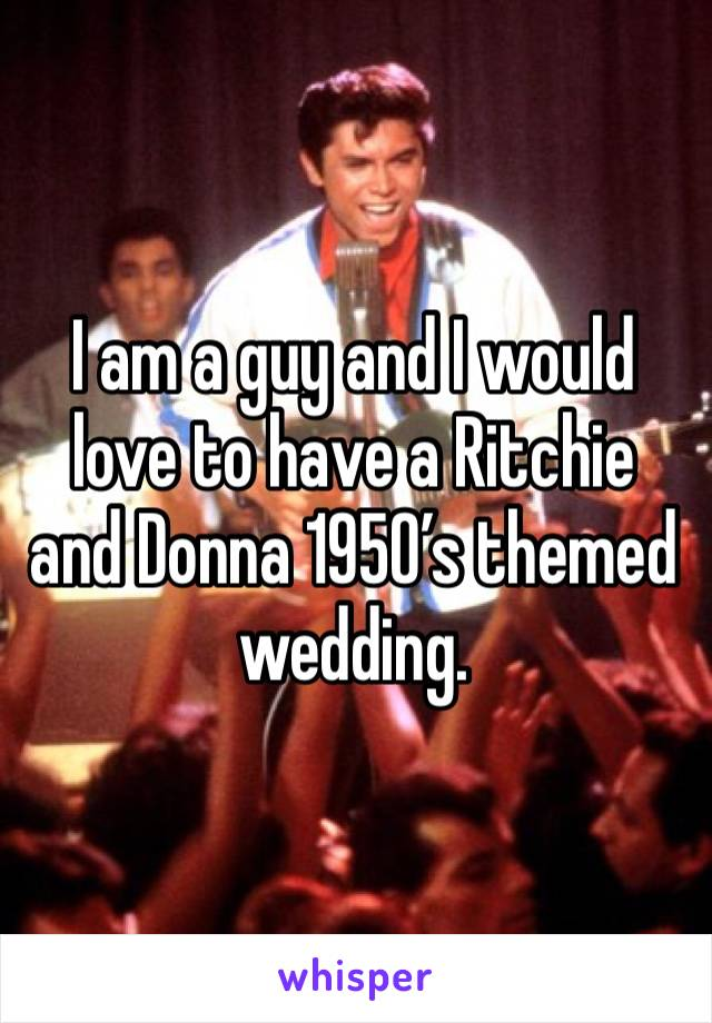 I am a guy and I would love to have a Ritchie and Donna 1950's themed wedding.