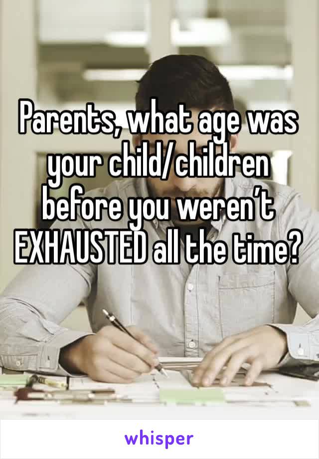 Parents, what age was your child/children before you weren't EXHAUSTED all the time?