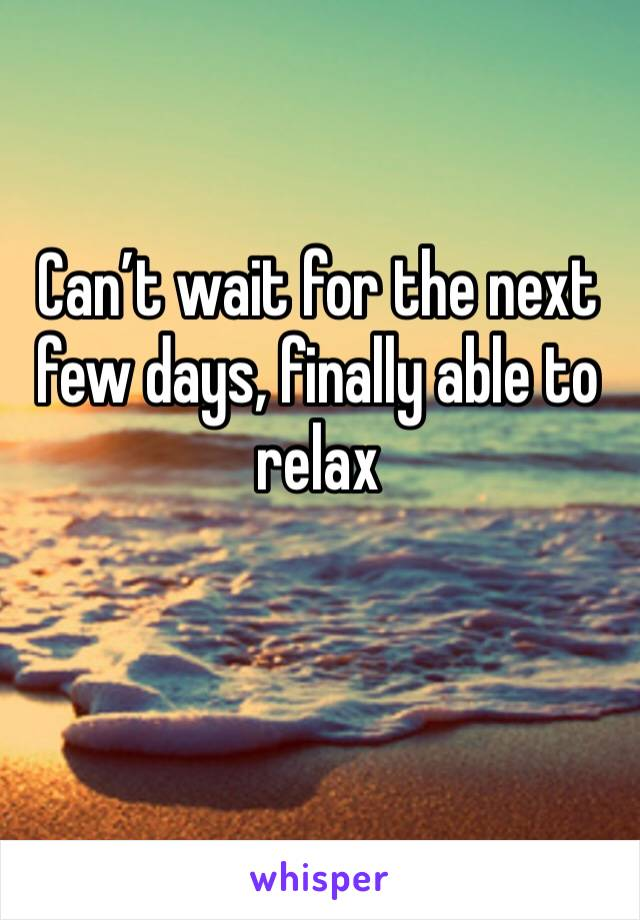 Can't wait for the next few days, finally able to relax